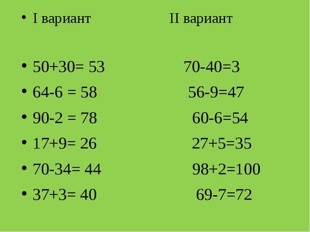 I вариант II вариант 50+30= 53 70-40=3 64-6 = 58 56-9=47 90-2 = 78 60-6=54 1...