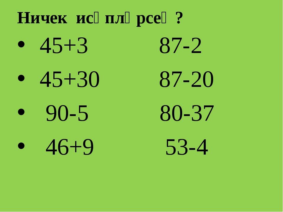 Ничек исәпләрсең? 45+3 87-2 45+30 87-20 90-5 80-37 46+9 53-4