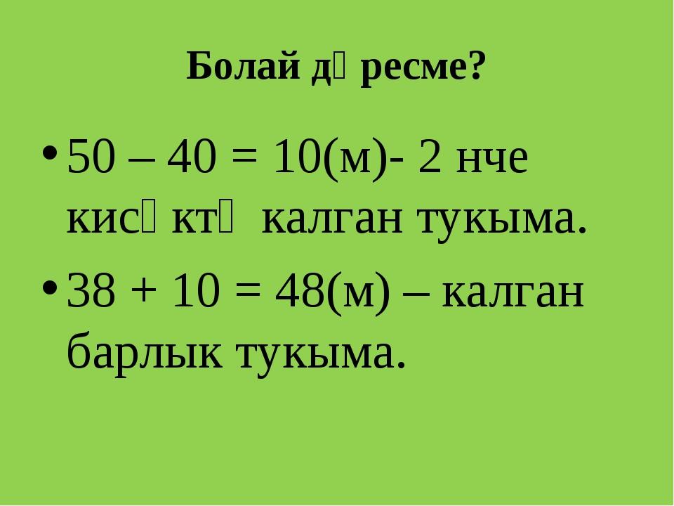 Болай дөресме? 50 – 40 = 10(м)- 2 нче кисәктә калган тукыма. 38 + 10 = 48(м)...