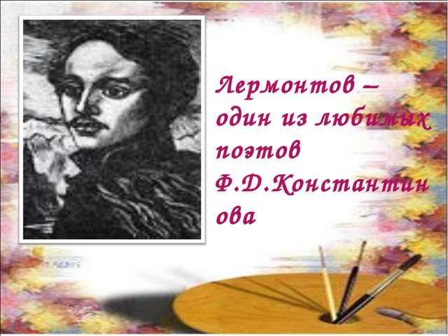 Лермонтов – один из любимых поэтов Ф.Д.Константинова