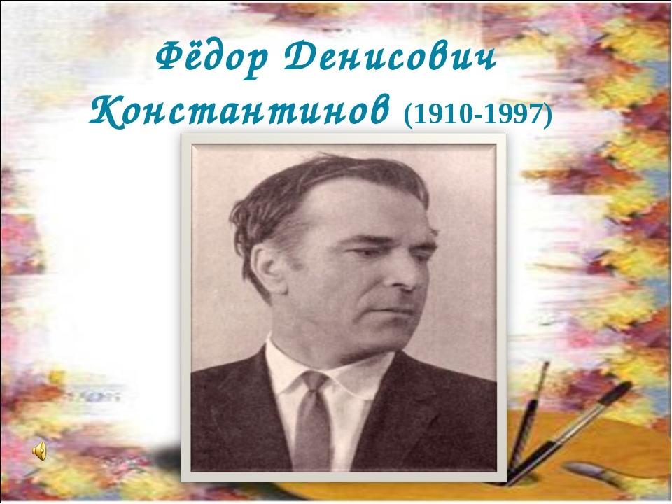 Фёдор Денисович Константинов (1910-1997)