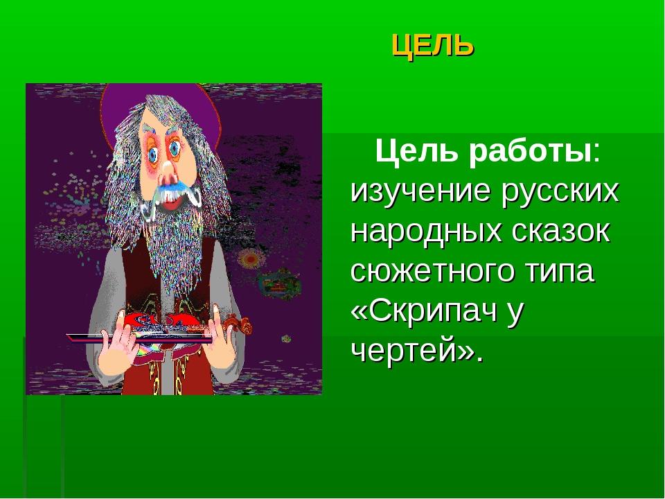 ЦЕЛЬ Цель работы: изучение русских народных сказок сюжетного типа «Скрипач у...