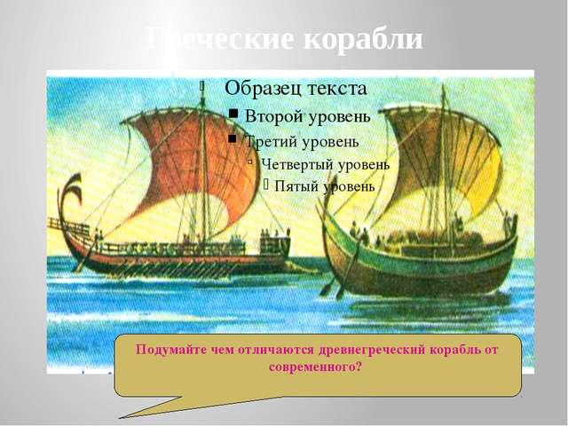 Греческие корабли Подумайте чем отличаются древнегреческий корабль от совреме...