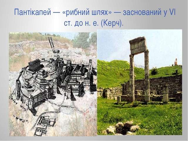 Пантікапей — «рибний шлях» — заснований у VI ст. до н. е. (Керч).