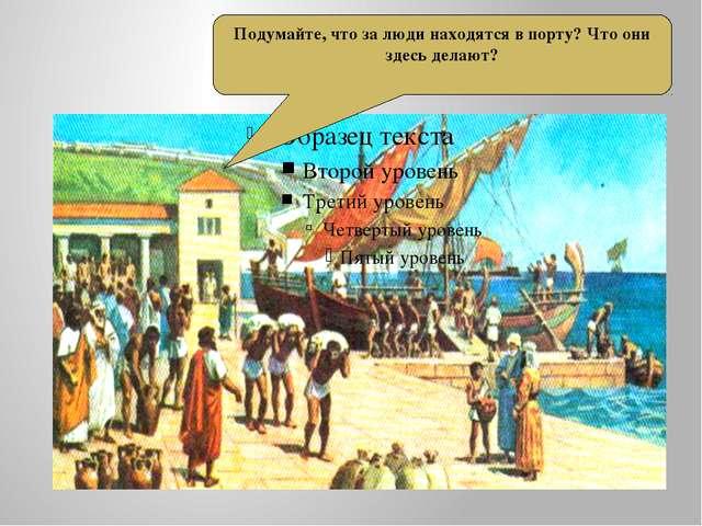 порт пирей Подумайте, что за люди находятся в порту? Что они здесь делают?