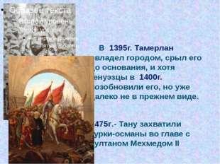 В 1395г. Тамерлан овладел городом, срыл его до основания, и хотя генуэзцы в