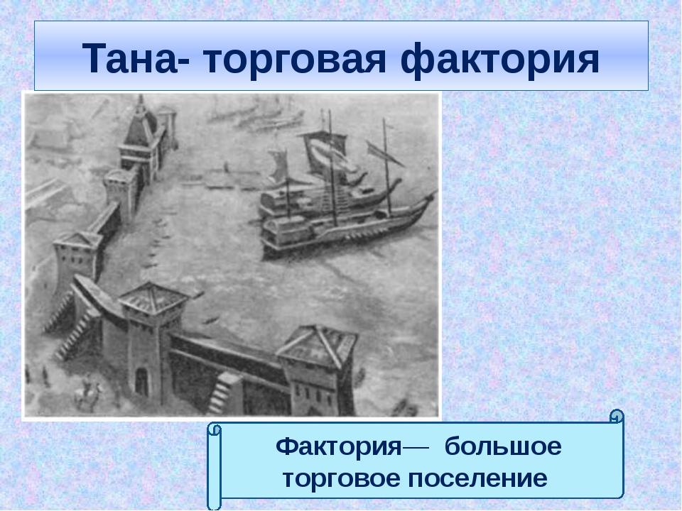 Тана- торговая фактория Фактория— большое торговое поселение