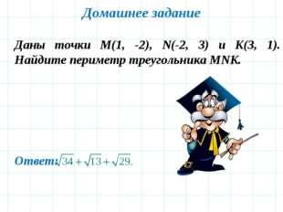 Домашнее задание Даны точки M(1, -2), N(-2, 3) и K(3, 1). Найдите периметр тр