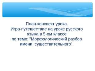 План-конспект урока. Игра-путешествие на уроке русского языка в 5-ом классе п