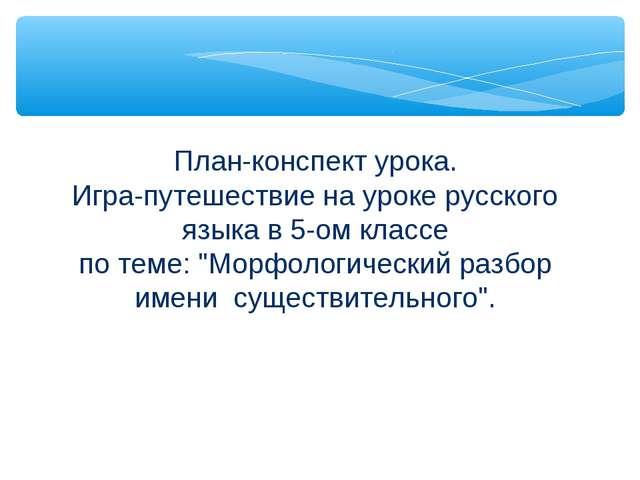 План-конспект урока. Игра-путешествие на уроке русского языка в 5-ом классе п...