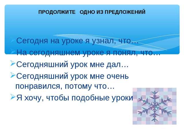 Сегодня на уроке я узнал, что… На сегодняшнем уроке я понял, что… Сегодняшний...