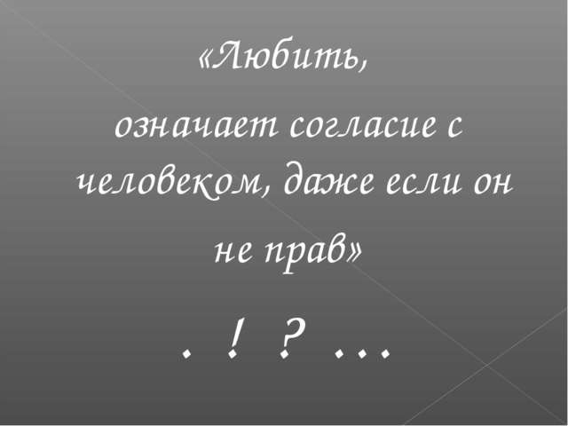 «Любить, означает согласие с человеком, даже если он не прав» . ! ? …