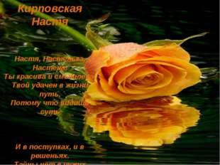 Настя, Настенька, Настена, Ты красива и смышлена. Твой удачен в жизни путь, П