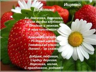 Ах, девчонка, Вероника, Ты как ягодка клубника: Сладкая и нежная, А еще приле