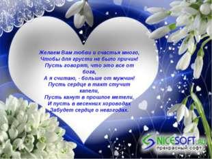 Желаем Вам любви и счастья много, Чтобы для грусти не было причин! Пусть гово