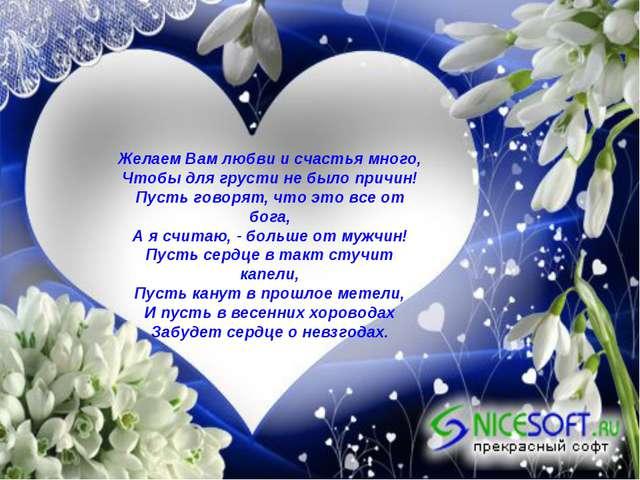 Желаем Вам любви и счастья много, Чтобы для грусти не было причин! Пусть гово...