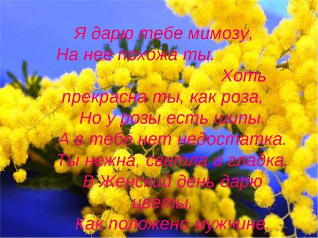 Я дарю тебе мимозу, На нее похожа ты. Хоть прекрасна ты, как роза, Но у розы...