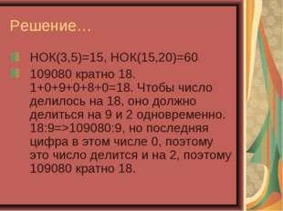 Решение… НОК(3,5)=15, НОК(15,20)=60 109080 кратно 18. 1+0+9+0+8+0=18. Чтобы ч