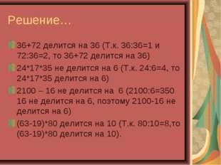 Решение… 36+72 делится на 36 (Т.к. 36:36=1 и 72:36=2, то 36+72 делится на 36)
