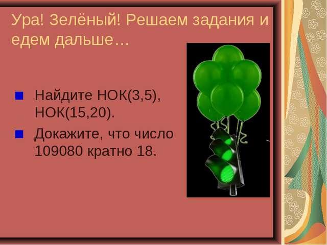 Ура! Зелёный! Решаем задания и едем дальше… Найдите НОК(3,5), НОК(15,20). Док...