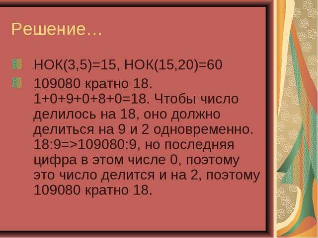 Решение… НОК(3,5)=15, НОК(15,20)=60 109080 кратно 18. 1+0+9+0+8+0=18. Чтобы ч...