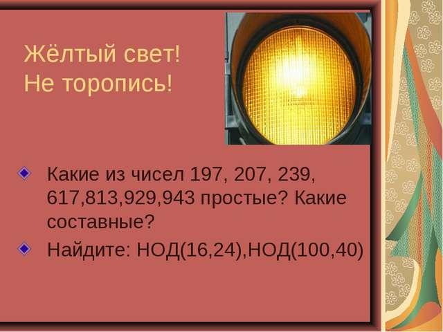 Жёлтый свет! Не торопись! Какие из чисел 197, 207, 239, 617,813,929,943 прост...