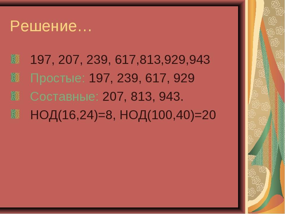 Решение… 197, 207, 239, 617,813,929,943 Простые: 197, 239, 617, 929 Составные...