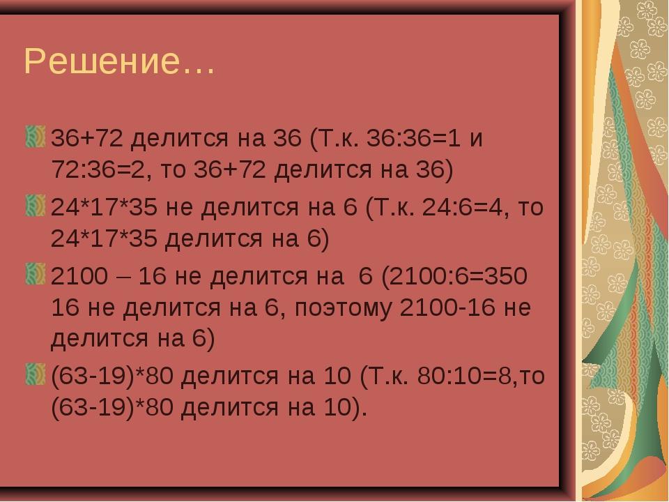 Решение… 36+72 делится на 36 (Т.к. 36:36=1 и 72:36=2, то 36+72 делится на 36)...
