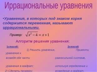 Уравнения, в которых под знаком корня содержится переменная, называют иррацио