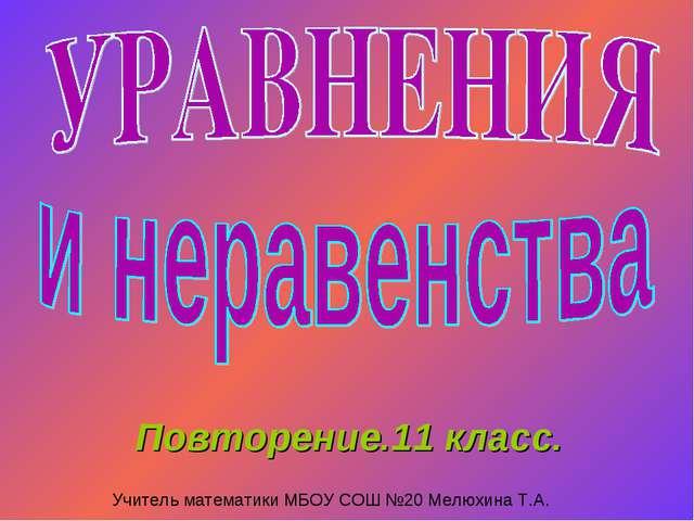 Повторение.11 класс. Учитель математики МБОУ СОШ №20 Мелюхина Т.А.