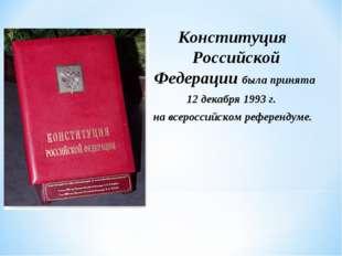 Конституция Российской Федерации была принята 12 декабря 1993 г. на всеросси