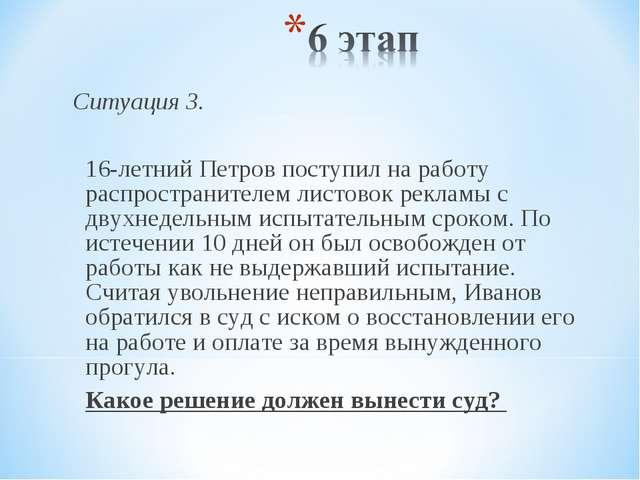 Ситуация 3.  16-летний Петров поступил на работу распространителем листовок...