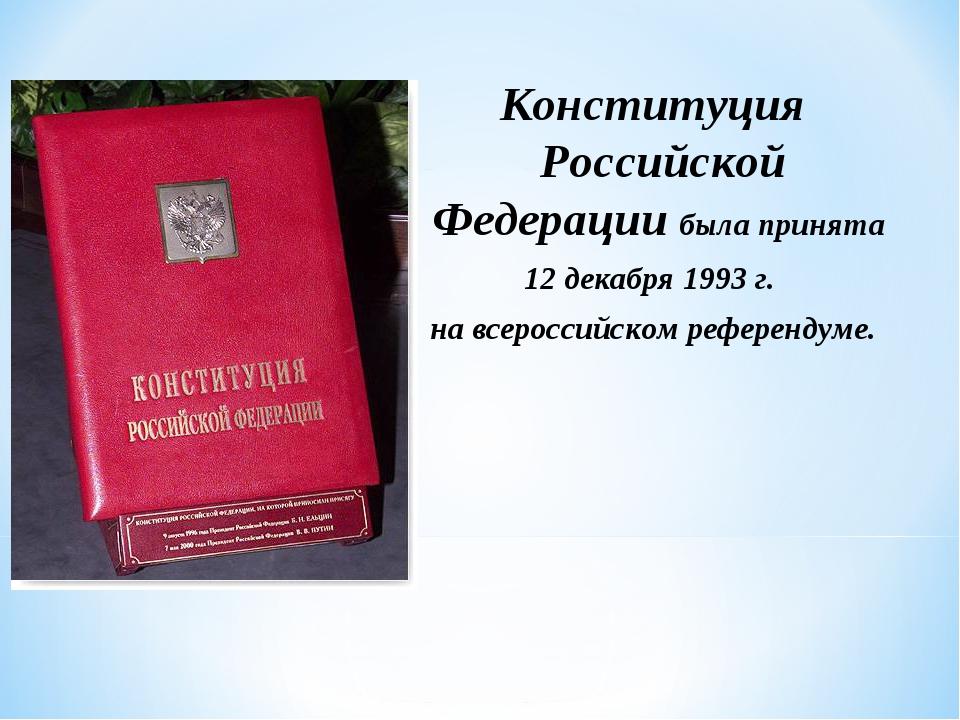 Конституция Российской Федерации была принята 12 декабря 1993 г. на всеросси...