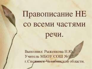 Правописание НЕ со всеми частями речи. Выполнил: Рыженкова Н.Ю.. Учитель МБОУ