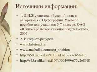 Источники информации: 1. Л.И.Журавлёва, «Русский язык в алгоритмах». Орфограф