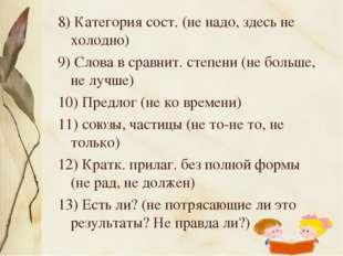 8) Категория сост. (не надо, здесь не холодно) 9) Слова в сравнит. степени (н