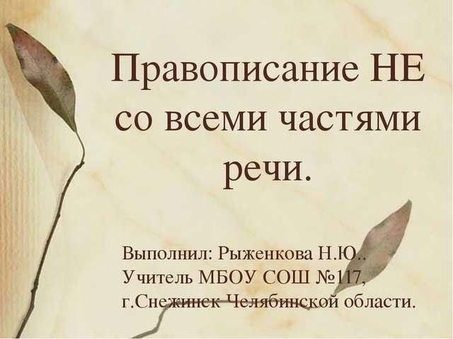 Правописание НЕ со всеми частями речи. Выполнил: Рыженкова Н.Ю.. Учитель МБОУ...
