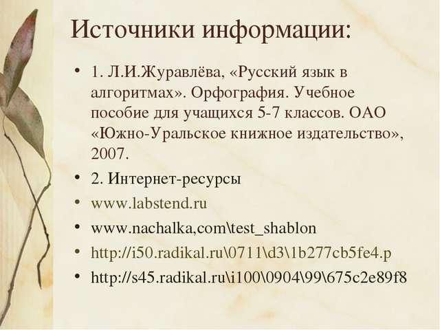 Источники информации: 1. Л.И.Журавлёва, «Русский язык в алгоритмах». Орфограф...
