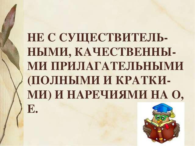 НЕ С СУЩЕСТВИТЕЛЬ-НЫМИ, КАЧЕСТВЕННЫ-МИ ПРИЛАГАТЕЛЬНЫМИ (ПОЛНЫМИ И КРАТКИ-МИ)...