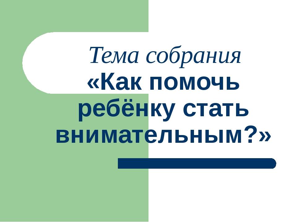Тема собрания «Как помочь ребёнку стать внимательным?»