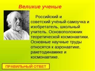 Российский и советскийучёный-самоучкаи изобретатель, школьный учитель. Осно