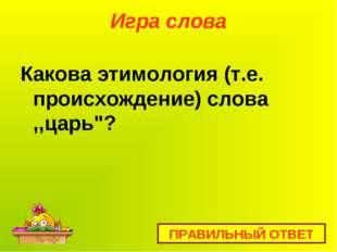 """Игра слова Какова этимология (т.е. происхождение) слова ,,царь""""? ПРАВИЛЬНЫЙ О"""