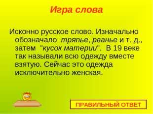 Игра слова Исконно русское слово. Изначально обозначало тряпье,рваньеи т.