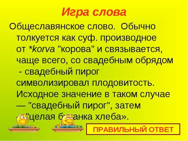 Игра слова Общеславянское слово. Обычно толкуется как суф. производное от*ko...