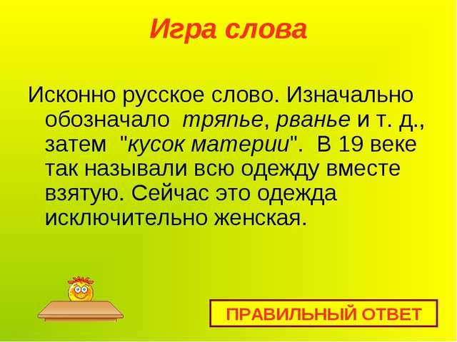 Игра слова Исконно русское слово. Изначально обозначало тряпье,рваньеи т....