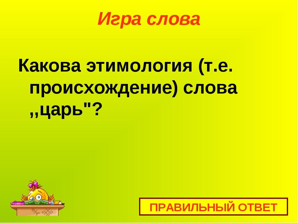 """Игра слова Какова этимология (т.е. происхождение) слова ,,царь""""? ПРАВИЛЬНЫЙ О..."""