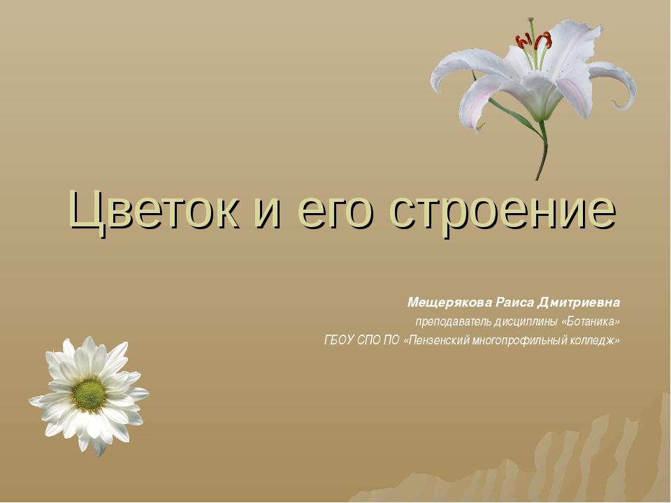 Цветок и его строение Мещерякова Раиса Дмитриевна преподаватель дисциплины «Б...