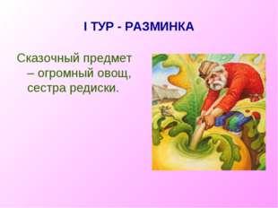 I ТУР - РАЗМИНКА Сказочный предмет – огромный овощ, сестра редиски.