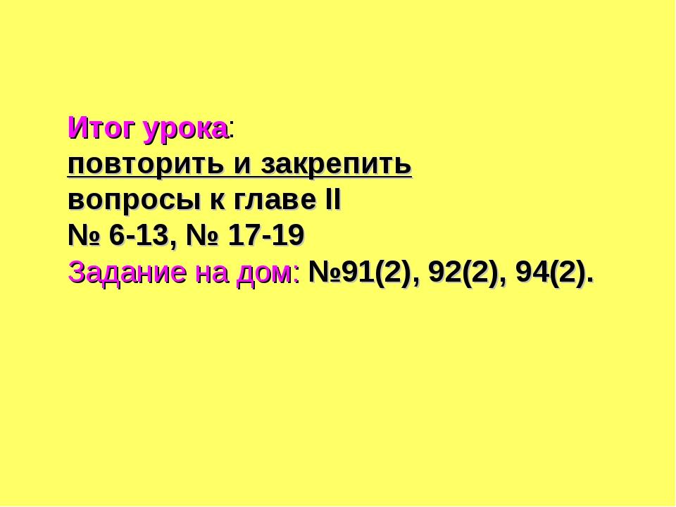 Итог урока: повторить и закрепить вопросы к главе II № 6-13, № 17-19 Задание...