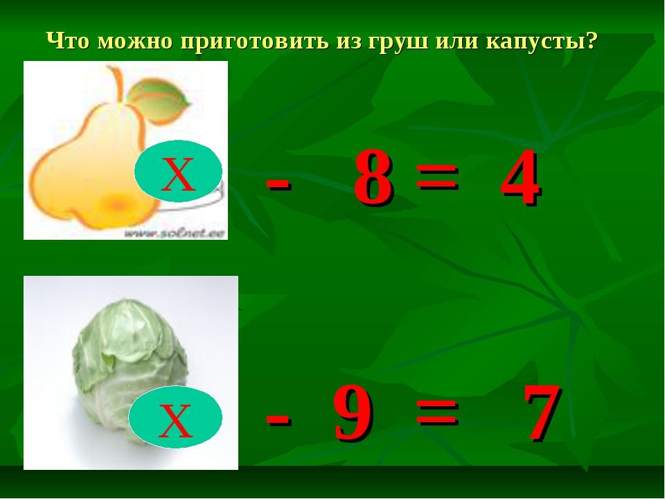 - 8 = 4 - 9 = 7 Х Х Что можно приготовить из груш или капусты?